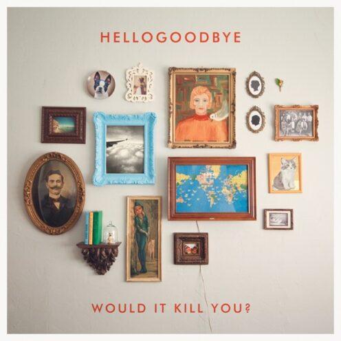 Hellogoodbye - Would it Kill You?